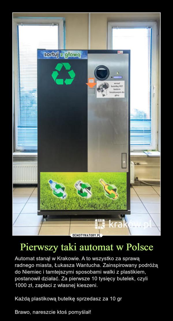 Pierwszy taki automat w Polsce – Automat stanął w Krakowie. A to wszystko za sprawą radnego miasta, Łukasza Wantucha. Zainspirowany podróżą do Niemiec i tamtejszymi sposobami walki z plastikiem, postanowił działać. Za pierwsze 10 tysięcy butelek, czyli 1000 zł, zapłaci z własnej kieszeni.Każdą plastikową butelkę sprzedasz za 10 grBrawo, nareszcie ktoś pomyślał!