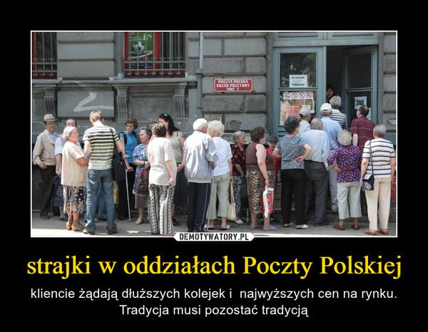 strajki w oddziałach Poczty Polskiej – kliencie żądają dłuższych kolejek i  najwyższych cen na rynku. Tradycja musi pozostać tradycją