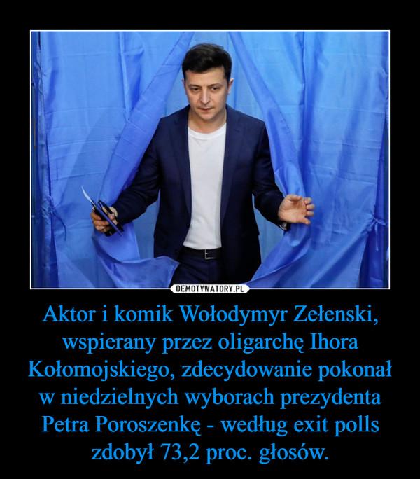 Aktor i komik Wołodymyr Zełenski, wspierany przez oligarchę Ihora Kołomojskiego, zdecydowanie pokonał w niedzielnych wyborach prezydenta Petra Poroszenkę - według exit polls zdobył 73,2 proc. głosów. –