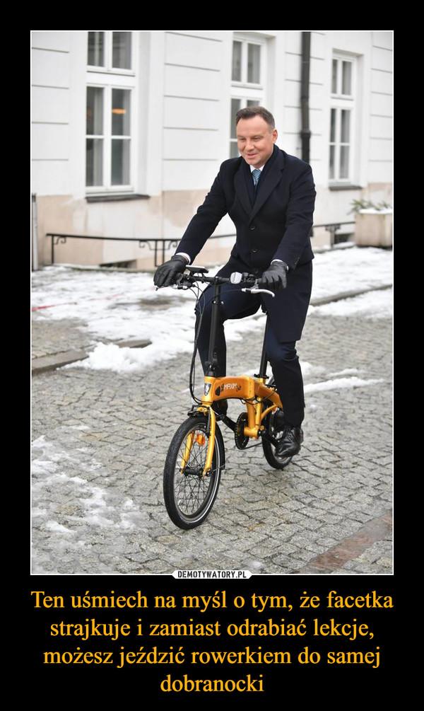 Ten uśmiech na myśl o tym, że facetka strajkuje i zamiast odrabiać lekcje, możesz jeździć rowerkiem do samej dobranocki –