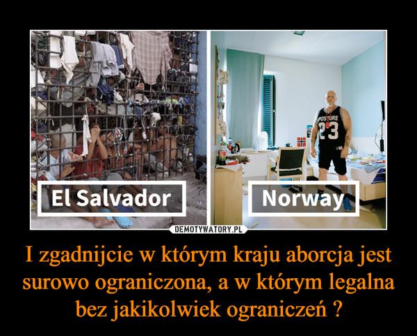 I zgadnijcie w którym kraju aborcja jest surowo ograniczona, a w którym legalna bez jakikolwiek ograniczeń ? –