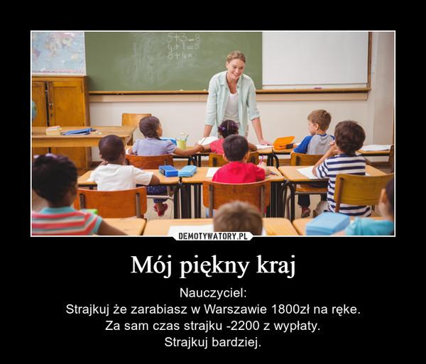 Mój piękny kraj – Nauczyciel:Strajkuj że zarabiasz w Warszawie 1800zł na ręke.Za sam czas strajku -2200 z wypłaty.Strajkuj bardziej.