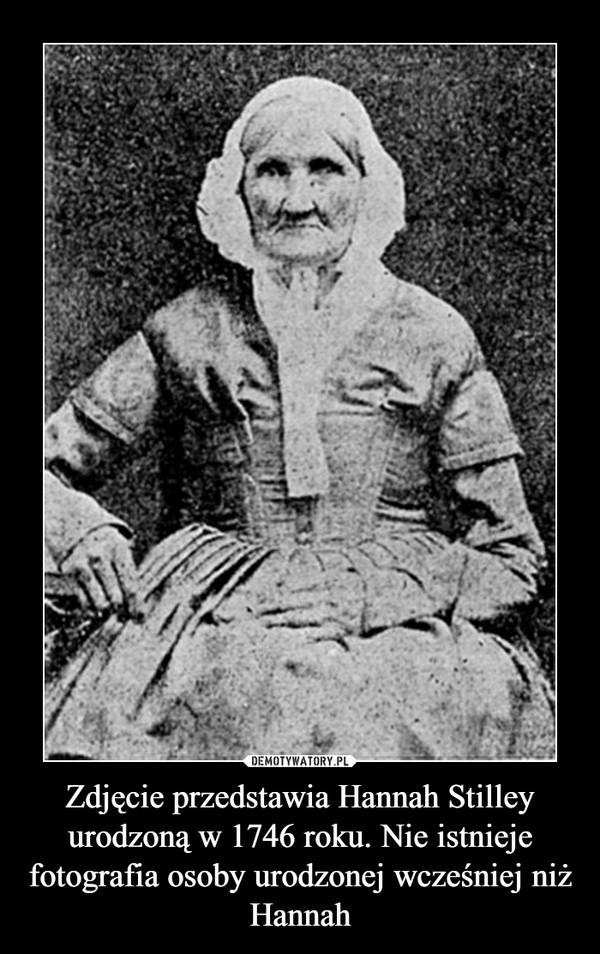 Zdjęcie przedstawia Hannah Stilley urodzoną w 1746 roku. Nie istnieje fotografia osoby urodzonej wcześniej niż Hannah –