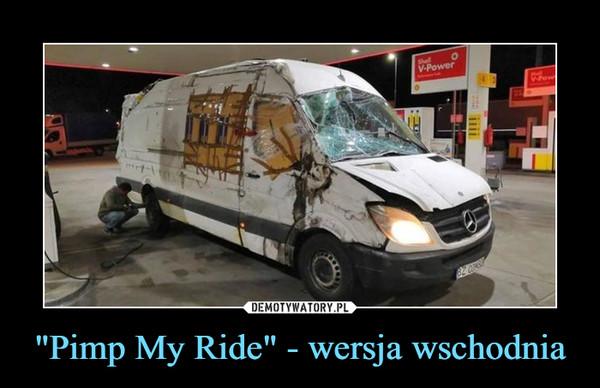 """""""Pimp My Ride"""" - wersja wschodnia –"""