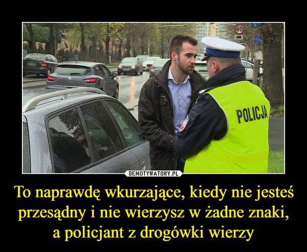 To naprawdę wkurzające, kiedy nie jesteś przesądny i nie wierzysz w żadne znaki, a policjant z drogówki wierzy –