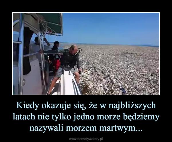 Kiedy okazuje się, że w najbliższych latach nie tylko jedno morze będziemy nazywali morzem martwym... –