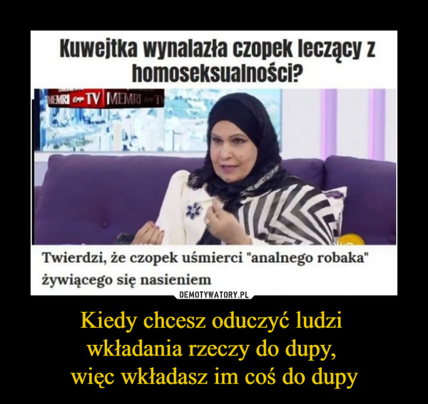 """Kiedy chcesz oduczyć ludzi wkładania rzeczy do dupy, więc wkładasz im coś do dupy –  Kuwejtka wynalazła czopek leczący z homoseksualności? Twierdzi, że czopek uśmierci """"analnego robaka"""" żywiącego się nasieniem"""