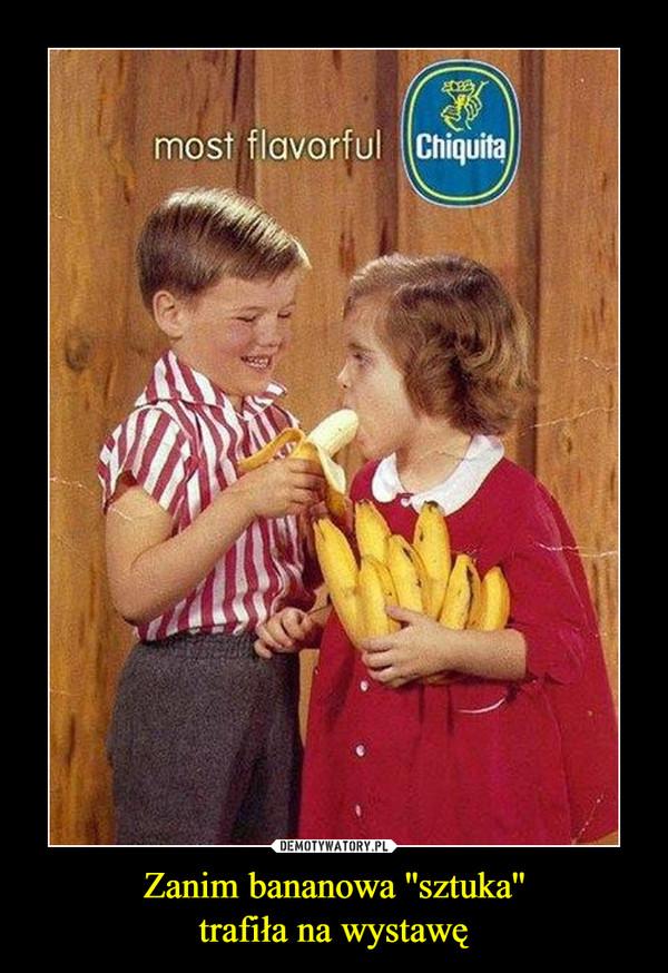Zanim bananowa ''sztuka''trafiła na wystawę –