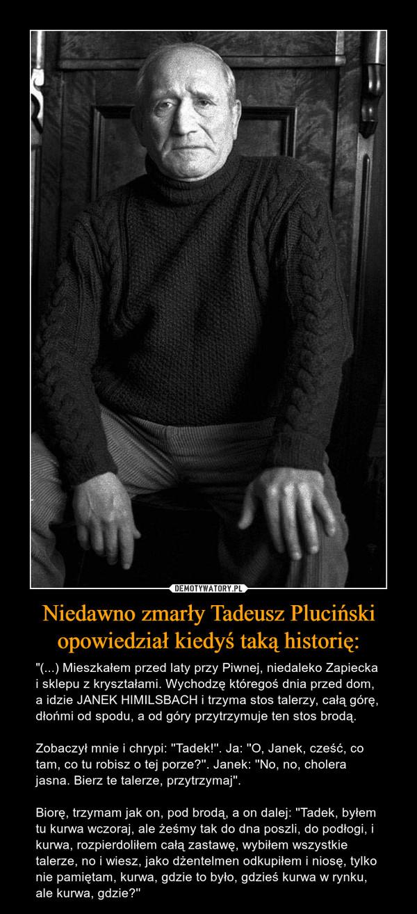 """Niedawno zmarły Tadeusz Pluciński opowiedział kiedyś taką historię: – """"(...) Mieszkałem przed laty przy Piwnej, niedaleko Zapiecka i sklepu z kryształami. Wychodzę któregoś dnia przed dom, a idzie JANEK HIMILSBACH i trzyma stos talerzy, całą górę, dłońmi od spodu, a od góry przytrzymuje ten stos brodą.Zobaczył mnie i chrypi: ''Tadek!''. Ja: ''O, Janek, cześć, co tam, co tu robisz o tej porze?''. Janek: ''No, no, cholera jasna. Bierz te talerze, przytrzymaj''.Biorę, trzymam jak on, pod brodą, a on dalej: ''Tadek, byłem tu kurwa wczoraj, ale żeśmy tak do dna poszli, do podłogi, i kurwa, rozpierdoliłem całą zastawę, wybiłem wszystkie talerze, no i wiesz, jako dżentelmen odkupiłem i niosę, tylko nie pamiętam, kurwa, gdzie to było, gdzieś kurwa w rynku, ale kurwa, gdzie?''"""