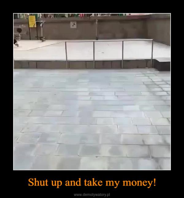 Shut up and take my money! –