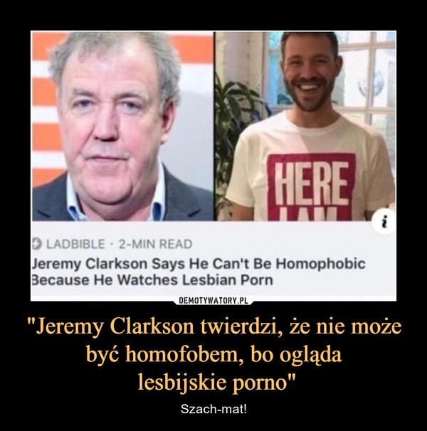 """""""Jeremy Clarkson twierdzi, że nie może być homofobem, bo ogląda lesbijskie porno"""" – Szach-mat!"""