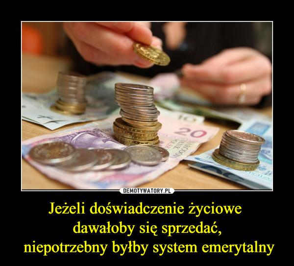 Jeżeli doświadczenie życiowe dawałoby się sprzedać, niepotrzebny byłby system emerytalny –