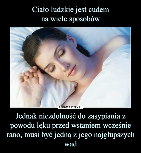 Jednak niezdolność do zasypiania z powodu lęku przed wstaniem wcześnie rano, musi być jedną z jego najgłupszych wad –