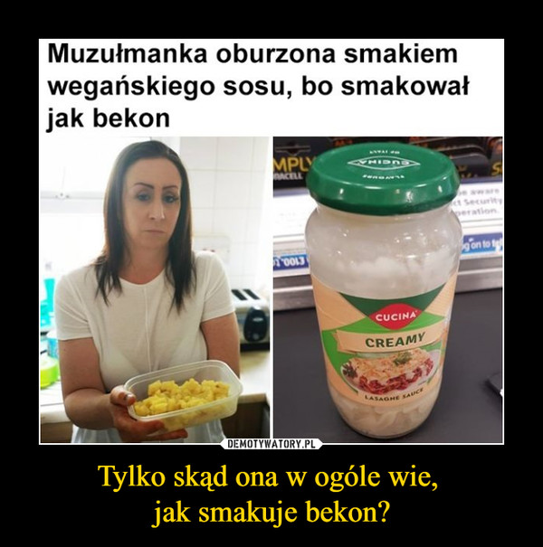 Tylko skąd ona w ogóle wie, jak smakuje bekon? –