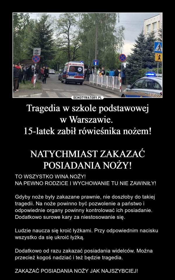 Tragedia w szkole podstawowejw Warszawie. 15-latek zabił rówieśnika nożem!NATYCHMIAST ZAKAZAĆ POSIADANIA NOŻY! – TO WSZYSTKO WINA NOŻY!NA PEWNO RODZICE I WYCHOWANIE TU NIE ZAWINIŁY!Gdyby noże były zakazane prawnie, nie doszłoby do takiej tragedii. Na noże powinno być pozwolenie a państwo i odpowiednie organy powinny kontrolować ich posiadanie. Dodatkowo surowe kary za niestosowanie się.Ludzie naucza się kroić łyżkami. Przy odpowiednim nacisku wszystko da się ukroić łyżką.Dodatkowo od razu zakazać posiadania widelców. Można przecież kogoś nadziać i też będzie tragedia.ZAKAZAĆ POSIADANIA NOŻY JAK NAJSZYBCIEJ!