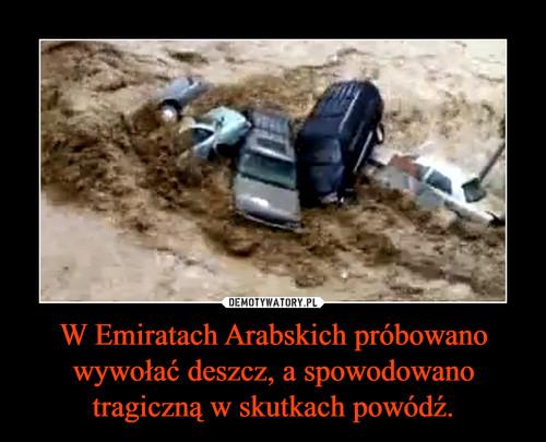 W Emiratach Arabskich próbowano wywołać deszcz, a spowodowano tragiczną w skutkach powódź.