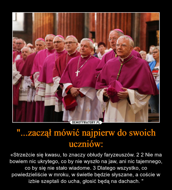 """""""...zaczął mówić najpierw do swoich uczniów: – «Strzeżcie się kwasu, to znaczy obłudy faryzeuszów. 2 2 Nie ma bowiem nic ukrytego, co by nie wyszło na jaw, ani nic tajemnego, co by się nie stało wiadome. 3 Dlatego wszystko, co powiedzieliście w mroku, w świetle będzie słyszane, a coście w izbie szeptali do ucha, głosić będą na dachach. """""""