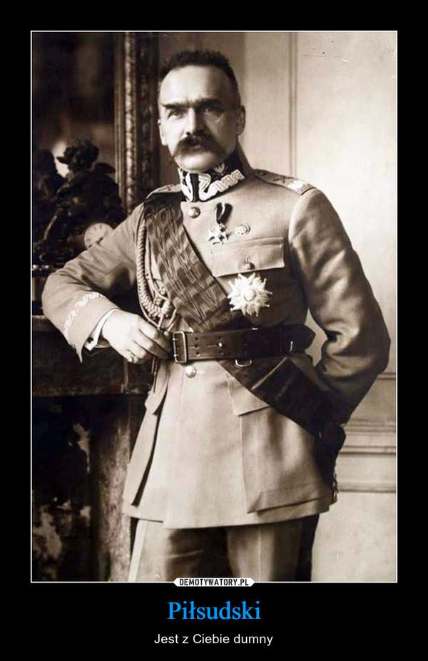 Piłsudski – Jest z Ciebie dumny