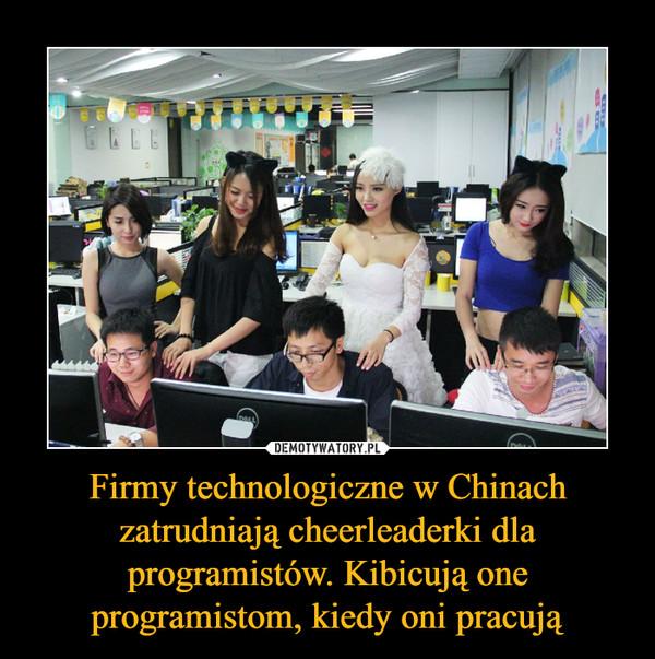 Firmy technologiczne w Chinach zatrudniają cheerleaderki dla programistów. Kibicują one programistom, kiedy oni pracują –