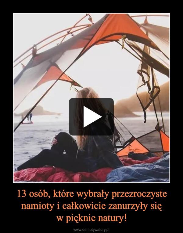 13 osób, które wybrały przezroczyste namioty i całkowicie zanurzyły sięw pięknie natury! –