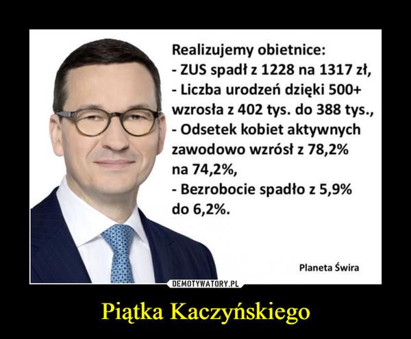 Piątka Kaczyńskiego –  Realizujemy obietnice: - ZUS spadł z 1228 na 1317 zł, - Liczba urodzeń dzięki 500+ wzrosła z 402 tys. do 388 tys., - Odsetek kobiet aktywnych zawodowo wzrósł z 78,2% na 74,2%, - Bezrobocie spadło z 5,9% do 6,2%. Planeta Świra
