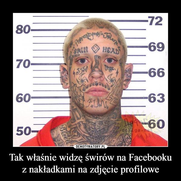 Tak właśnie widzę świrów na Facebooku z nakładkami na zdjęcie profilowe –