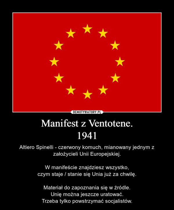Manifest z Ventotene.1941 – Altiero Spinelli - czerwony komuch, mianowany jednym z założycieli Unii Europejskiej.W manifeście znajdziesz wszystko,czym staje / stanie się Unia już za chwilę.Materiał do zapoznania się w źródle.Unię można jeszcze uratować.Trzeba tylko powstrzymać socjalistów.