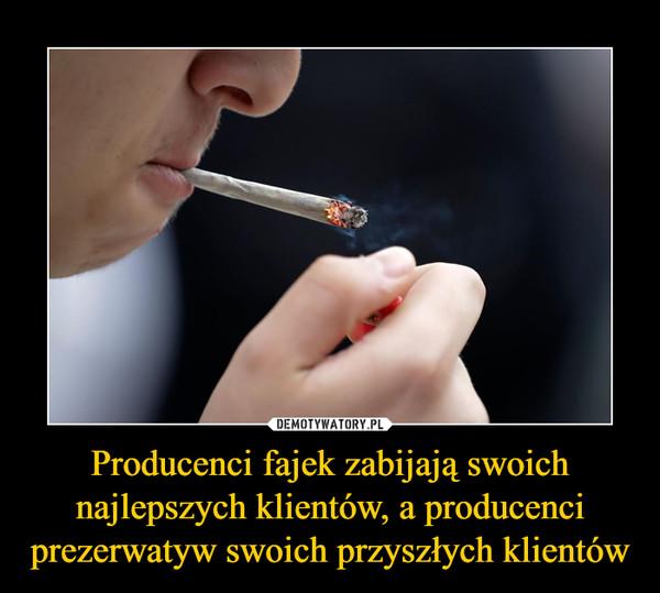 Producenci fajek zabijają swoich najlepszych klientów, a producenci prezerwatyw swoich przyszłych klientów –