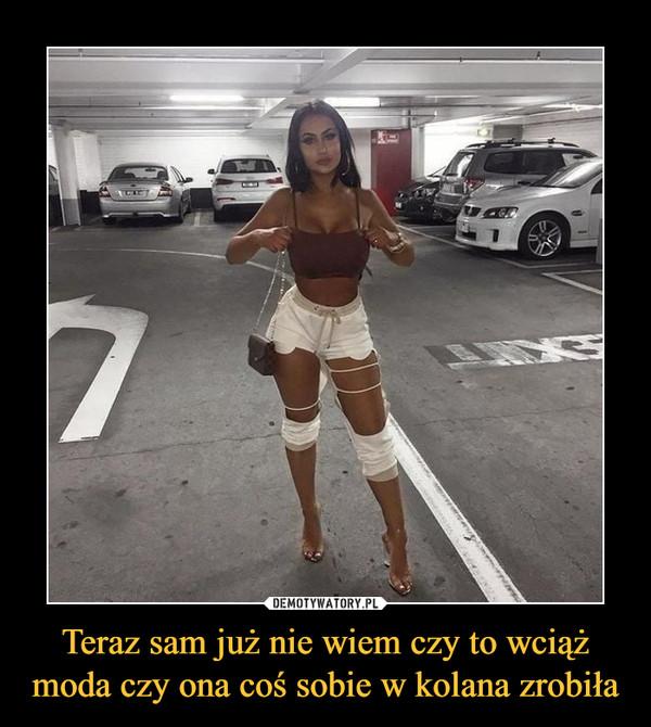 Teraz sam już nie wiem czy to wciąż moda czy ona coś sobie w kolana zrobiła –