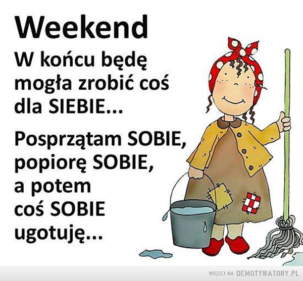 Weekend –  WeekendW końcu będęmogła zrobić cośdla SIEBIE...Posprzątam SOBIE,popiorę SOBIE,a potemcoś SOBIEugotuję...WIECEJ NA DEMOTYWATORY PL