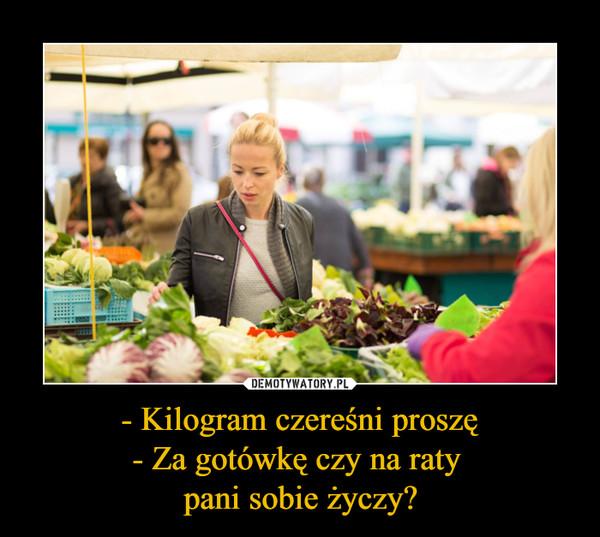 - Kilogram czereśni proszę- Za gotówkę czy na raty pani sobie życzy? –