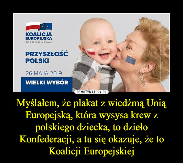 Myślałem, że plakat z wiedźmą Unią Europejską, która wysysa krew z polskiego dziecka, to dzieło Konfederacji, a tu się okazuje, że to Koalicji Europejskiej –