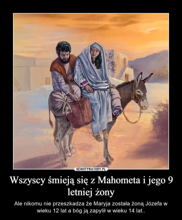 Wszyscy śmieją się z Mahometa i jego 9 letniej żony – Ale nikomu nie przeszkadza że Maryja została żoną Józefa w wieku 12 lat a bóg ją zapylił w wieku 14 lat..