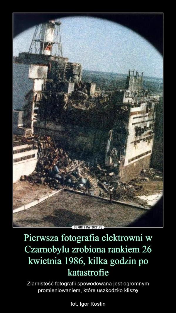 Pierwsza fotografia elektrowni w Czarnobylu zrobiona rankiem 26 kwietnia 1986, kilka godzin po katastrofie – Ziarnistość fotografii spowodowana jest ogromnym promieniowaniem, które uszkodziło kliszęfot. Igor Kostin