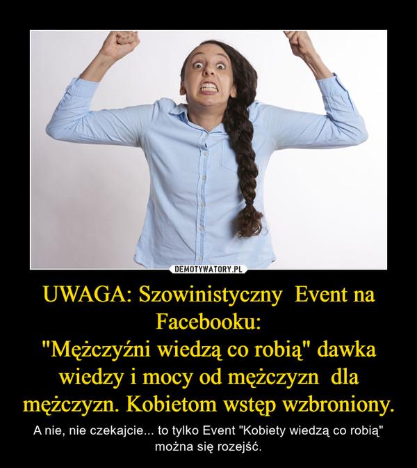 """UWAGA: Szowinistyczny  Event na Facebooku:""""Mężczyźni wiedzą co robią"""" dawka wiedzy i mocy od mężczyzn  dla mężczyzn. Kobietom wstęp wzbroniony. – A nie, nie czekajcie... to tylko Event """"Kobiety wiedzą co robią"""" można się rozejść."""