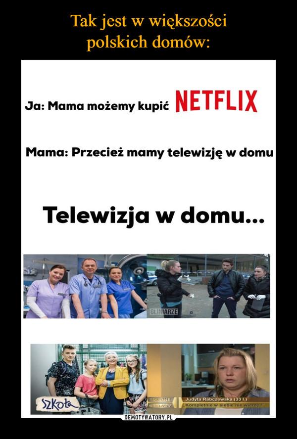 –  Ja: Mama możemy kupić NETFLIX Mama: Przecież mamy telewizję w domu Telewizja w domu...