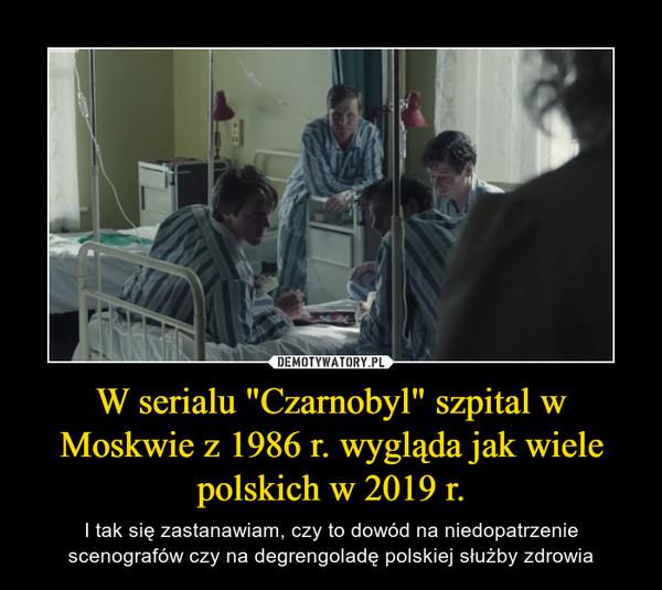 """W serialu """"Czarnobyl"""" szpital w Moskwie z 1986 r. wygląda jak wiele polskich w 2019 r. – I tak się zastanawiam, czy to dowód na niedopatrzenie scenografów czy na degrengoladę polskiej służby zdrowia"""