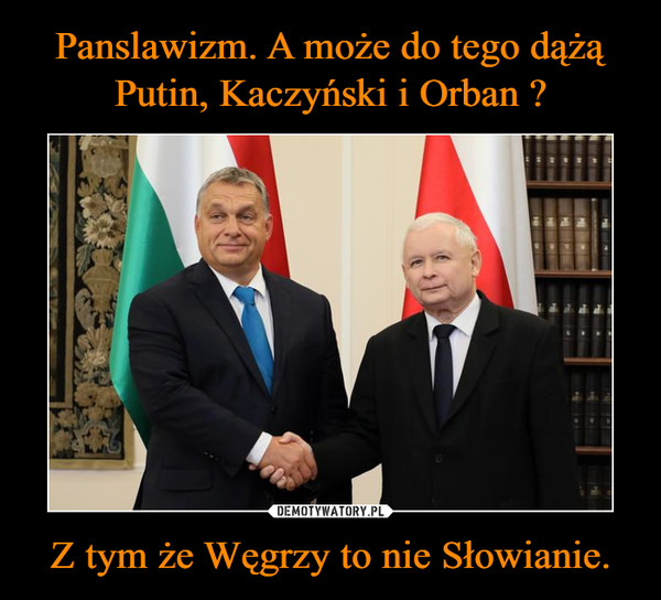 Z tym że Węgrzy to nie Słowianie. –