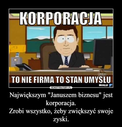 """Największym """"Januszem biznesu"""" jest korporacja. Zrobi wszystko, żeby zwiększyć swoje zyski."""