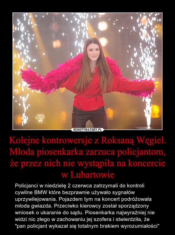 """Kolejne kontrowersje z Roksaną Węgiel. Młoda piosenkarka zarzuca policjantom, że przez nich nie wystąpiła na koncercie w Lubartowie – Policjanci w niedzielę 2 czerwca zatrzymali do kontroli cywilne BMW które bezprawnie używało sygnałów uprzywilejowania. Pojazdem tym na koncert podróżowała młoda gwiazda. Przeciwko kierowcy został sporządzony wniosek o ukaranie do sądu. Piosenkarka najwyraźniej nie widzi nic złego w zachowaniu jej szofera i stwierdziła, że """"pan policjant wykazał się totalnym brakiem wyrozumiałości"""""""