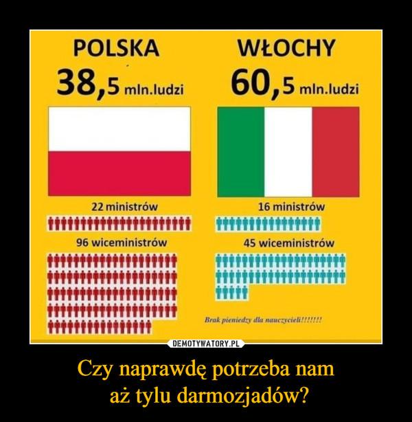 Czy naprawdę potrzeba nam aż tylu darmozjadów? –  POLSKA WŁOCHY 38,5 mln.ludzi 60,5 mln.ludzi 22 ministrów 96 wiceministrów