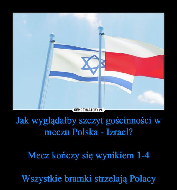 Jak wyglądałby szczyt gościnności w meczu Polska - Izrael?Mecz kończy się wynikiem 1-4Wszystkie bramki strzelają Polacy –