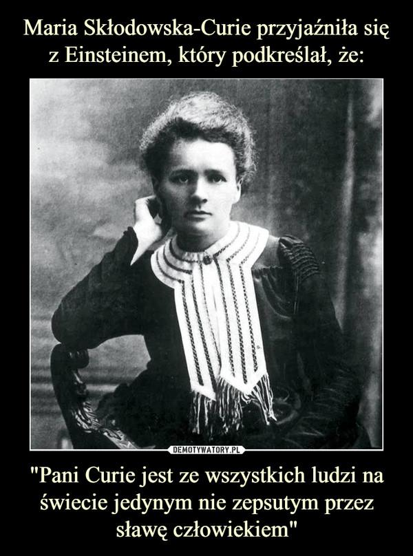 """""""Pani Curie jest ze wszystkich ludzi na świecie jedynym nie zepsutym przez sławę człowiekiem"""" –"""