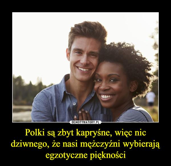 Polki są zbyt kapryśne, więc nic dziwnego, że nasi mężczyźni wybierają egzotyczne piękności –