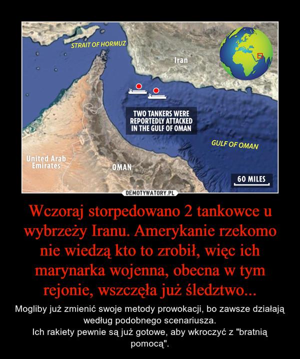 """Wczoraj storpedowano 2 tankowce u wybrzeży Iranu. Amerykanie rzekomo nie wiedzą kto to zrobił, więc ich marynarka wojenna, obecna w tym rejonie, wszczęła już śledztwo... – Mogliby już zmienić swoje metody prowokacji, bo zawsze działają według podobnego scenariusza.Ich rakiety pewnie są już gotowe, aby wkroczyć z """"bratnią pomocą""""."""