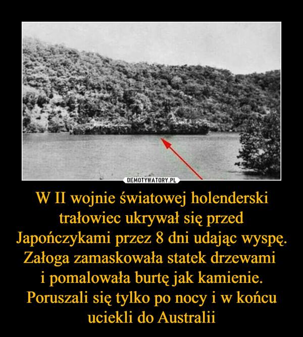 W II wojnie światowej holenderski trałowiec ukrywał się przed Japończykami przez 8 dni udając wyspę. Załoga zamaskowała statek drzewami i pomalowała burtę jak kamienie. Poruszali się tylko po nocy i w końcu uciekli do Australii –