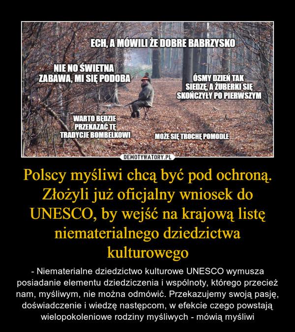 Polscy myśliwi chcą być pod ochroną. Złożyli już oficjalny wniosek do UNESCO, by wejść na krajową listę niematerialnego dziedzictwa kulturowego – - Niematerialne dziedzictwo kulturowe UNESCO wymusza posiadanie elementu dziedziczenia i wspólnoty, którego przecież nam, myśliwym, nie można odmówić. Przekazujemy swoją pasję, doświadczenie i wiedzę następcom, w efekcie czego powstają wielopokoleniowe rodziny myśliwych - mówią myśliwi