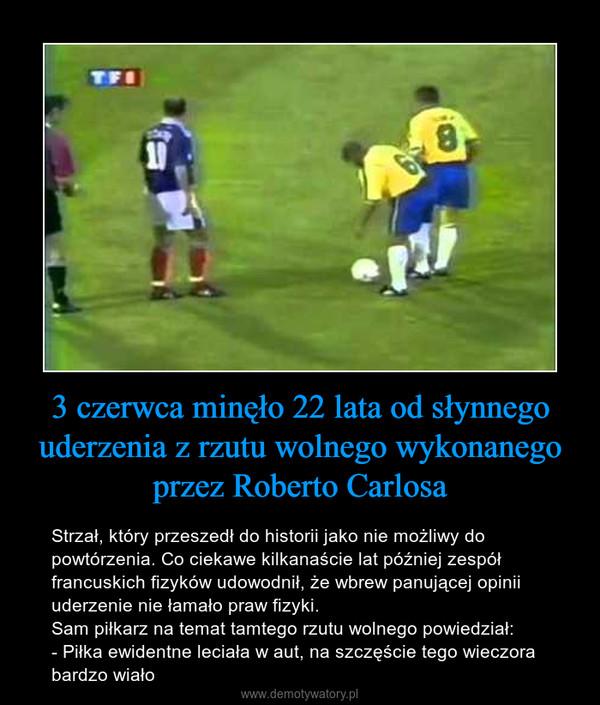 3 czerwca minęło 22 lata od słynnego uderzenia z rzutu wolnego wykonanego przez Roberto Carlosa – Strzał, który przeszedł do historii jako nie możliwy do powtórzenia. Co ciekawe kilkanaście lat później zespół francuskich fizyków udowodnił, że wbrew panującej opinii uderzenie nie łamało praw fizyki.Sam piłkarz na temat tamtego rzutu wolnego powiedział:- Piłka ewidentne leciała w aut, na szczęście tego wieczora bardzo wiało