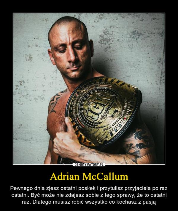 Adrian McCallum – Pewnego dnia zjesz ostatni posiłek i przytulisz przyjaciela po raz ostatni. Być może nie zdajesz sobie z tego sprawy, że to ostatni raz. Dlatego musisz robić wszystko co kochasz z pasją