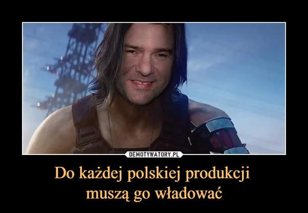 Do każdej polskiej produkcji muszą go władować –